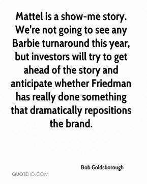 Bob Goldsborough - Mattel is a show-me story. We're not going to see any Barbie turnaround this year, but investors will try to get ahead of the story and anticipate whether Friedman has really done something that dramatically repositions the brand.