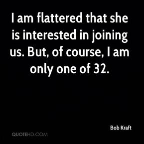 Bob Kraft - I am flattered that she is interested in joining us. But, of course, I am only one of 32.