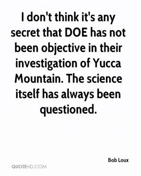Bob Loux - I don't think it's any secret that DOE has not been objective in their investigation of Yucca Mountain. The science itself has always been questioned.