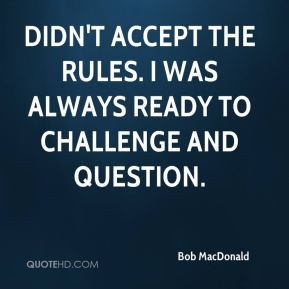 didn't accept the rules. I was always ready to challenge and question.