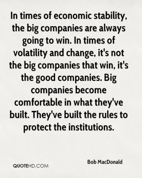 In times of economic stability, the big companies are always going to win. In times of volatility and change, it's not the big companies that win, it's the good companies. Big companies become comfortable in what they've built. They've built the rules to protect the institutions.