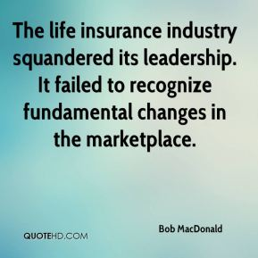 Bob MacDonald - The life insurance industry squandered its leadership. It failed to recognize fundamental changes in the marketplace.