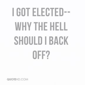 I got elected--why the hell should I back off?