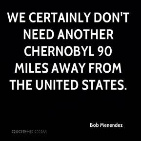 We certainly don't need another Chernobyl 90 miles away from the United States.