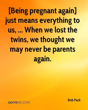 Bob Pack - [Being pregnant again] just means everything to us, ... When we lost the twins, we thought we may never be parents again.