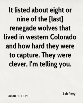 Bob Perry - It listed about eight or nine of the [last] renegade wolves that lived in western Colorado and how hard they were to capture. They were clever, I'm telling you.
