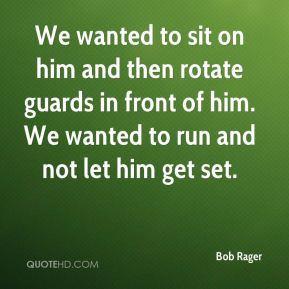 Bob Rager - We wanted to sit on him and then rotate guards in front of him. We wanted to run and not let him get set.