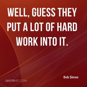 Bob Simon - Well, guess they put a lot of hard work into it.