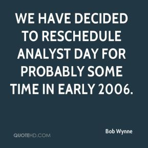 Bob Wynne - We have decided to reschedule analyst day for probably some time in early 2006.