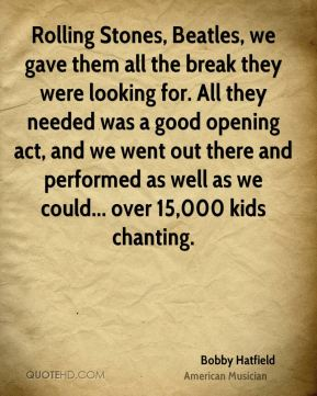 Bobby Hatfield - Rolling Stones, Beatles, we gave them all the break they were looking for. All they needed was a good opening act, and we went out there and performed as well as we could... over 15,000 kids chanting.