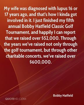 Bobby Hatfield - My wife was diagnosed with lupus 16 or 17 years ago, and that's how I kinda got involved in it. I just finished my fifth annual Bobby Hatfield Classic Golf Tournament, and happily I can report that we raised over $52,000. Through the years we've raised not only through the golf tournament, but through other charitable concerts, we've raised over $600,000.