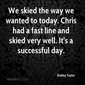 Bobby Taylor - We skied the way we wanted to today. Chris had a fast line and skied very well. It's a successful day.