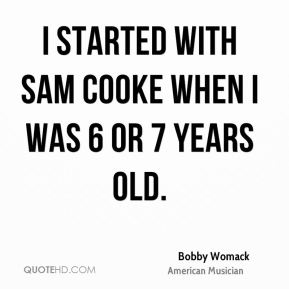 I started with Sam Cooke when I was 6 or 7 years old.