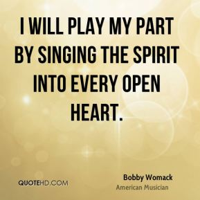 I will play my part by singing the spirit into every open heart.