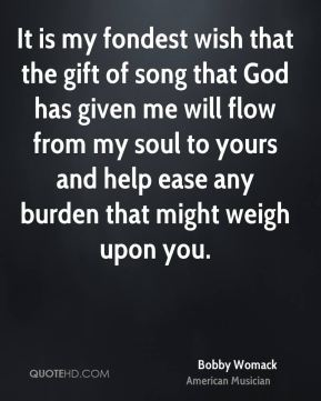 It is my fondest wish that the gift of song that God has given me will flow from my soul to yours and help ease any burden that might weigh upon you.