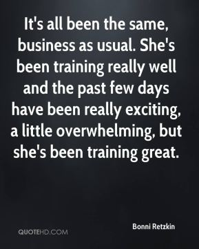 Bonni Retzkin - It's all been the same, business as usual. She's been training really well and the past few days have been really exciting, a little overwhelming, but she's been training great.