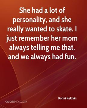 She had a lot of personality, and she really wanted to skate. I just remember her mom always telling me that, and we always had fun.