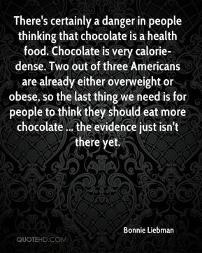 Bonnie Liebman - There's certainly a danger in people thinking that chocolate is a health food. Chocolate is very calorie-dense. Two out of three Americans are already either overweight or obese, so the last thing we need is for people to think they should eat more chocolate ... the evidence just isn't there yet.