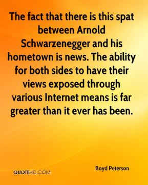 Boyd Peterson - The fact that there is this spat between Arnold Schwarzenegger and his hometown is news. The ability for both sides to have their views exposed through various Internet means is far greater than it ever has been.