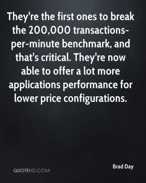 Brad Day - They're the first ones to break the 200,000 transactions-per-minute benchmark, and that's critical. They're now able to offer a lot more applications performance for lower price configurations.