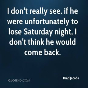 Brad Jacobs - I don't really see, if he were unfortunately to lose Saturday night, I don't think he would come back.