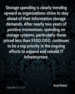 Brad Nisbet - Storage spending is clearly trending upward as organizations strive to stay ahead of their information storage demands. After nearly two years of positive momentum, spending on storage systems, particularly those priced less than $300,000, continues to be a top priority in the ongoing efforts to expand and rebuild IT infrastructure.