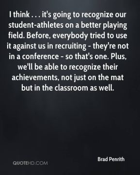 Brad Penrith - I think . . . it's going to recognize our student-athletes on a better playing field. Before, everybody tried to use it against us in recruiting - they're not in a conference - so that's one. Plus, we'll be able to recognize their achievements, not just on the mat but in the classroom as well.