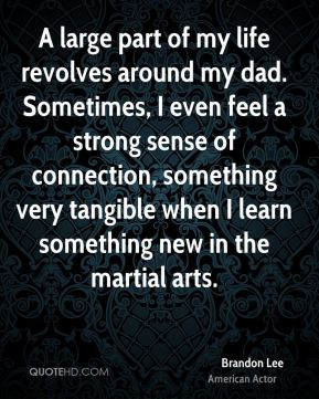 Brandon Lee - A large part of my life revolves around my dad. Sometimes, I even feel a strong sense of connection, something very tangible when I learn something new in the martial arts.