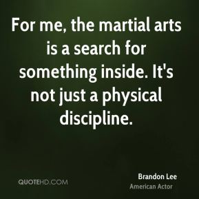 Brandon Lee - For me, the martial arts is a search for something inside. It's not just a physical discipline.