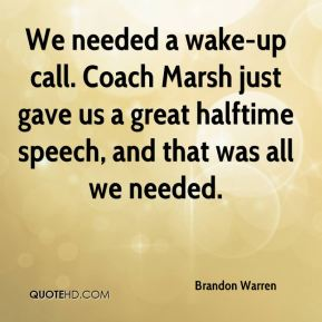 Brandon Warren - We needed a wake-up call. Coach Marsh just gave us a great halftime speech, and that was all we needed.