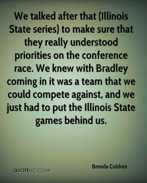 Brenda Coldren - We talked after that (Illinois State series) to make sure that they really understood priorities on the conference race. We knew with Bradley coming in it was a team that we could compete against, and we just had to put the Illinois State games behind us.