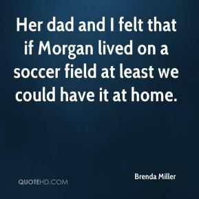 Brenda Miller - Her dad and I felt that if Morgan lived on a soccer field at least we could have it at home.