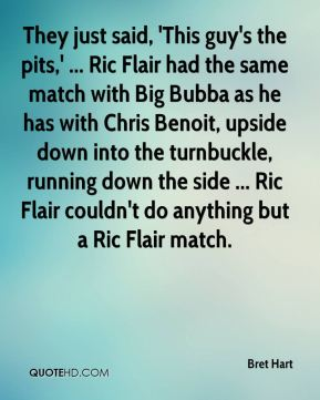 They just said, 'This guy's the pits,' ... Ric Flair had the same match with Big Bubba as he has with Chris Benoit, upside down into the turnbuckle, running down the side ... Ric Flair couldn't do anything but a Ric Flair match.