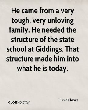 He came from a very tough, very unloving family. He needed the structure of the state school at Giddings. That structure made him into what he is today.