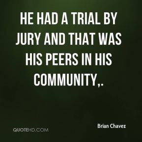 He had a trial by jury and that was his peers in his community.