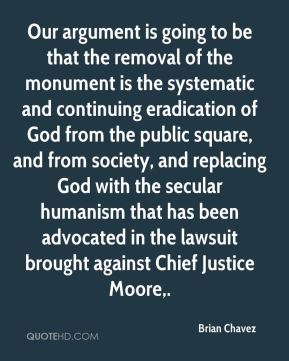 Our argument is going to be that the removal of the monument is the systematic and continuing eradication of God from the public square, and from society, and replacing God with the secular humanism that has been advocated in the lawsuit brought against Chief Justice Moore.