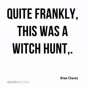 Quite frankly, this was a witch hunt.