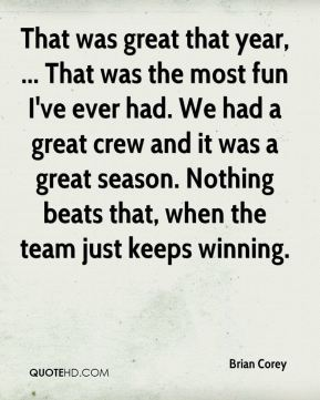 Brian Corey - That was great that year, ... That was the most fun I've ever had. We had a great crew and it was a great season. Nothing beats that, when the team just keeps winning.