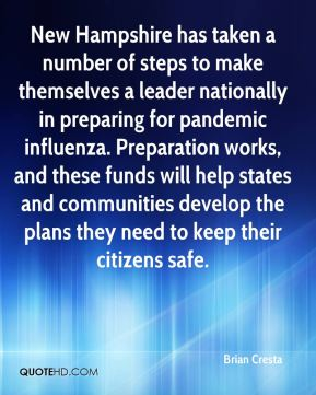 Brian Cresta - New Hampshire has taken a number of steps to make themselves a leader nationally in preparing for pandemic influenza. Preparation works, and these funds will help states and communities develop the plans they need to keep their citizens safe.