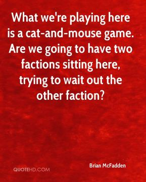 Brian McFadden - What we're playing here is a cat-and-mouse game. Are we going to have two factions sitting here, trying to wait out the other faction?