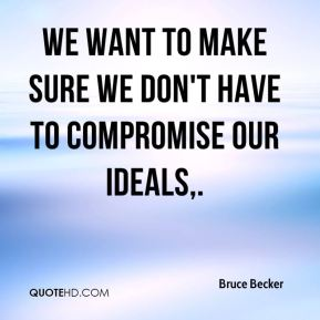 Bruce Becker - We want to make sure we don't have to compromise our ideals.