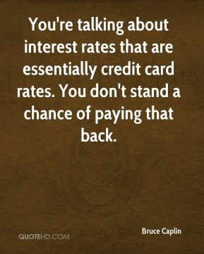 Bruce Caplin - You're talking about interest rates that are essentially credit card rates. You don't stand a chance of paying that back.
