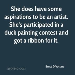 Bruce DiVaccaro - She does have some aspirations to be an artist. She's participated in a duck painting contest and got a ribbon for it.