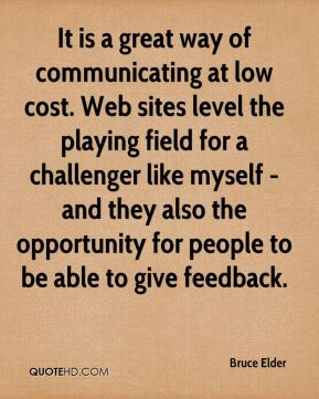 Bruce Elder - It is a great way of communicating at low cost. Web sites level the playing field for a challenger like myself - and they also the opportunity for people to be able to give feedback.