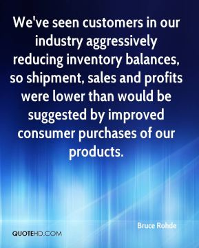Bruce Rohde - We've seen customers in our industry aggressively reducing inventory balances, so shipment, sales and profits were lower than would be suggested by improved consumer purchases of our products.