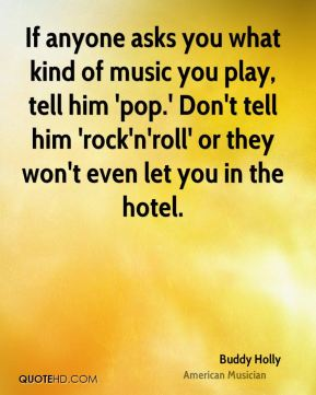 Buddy Holly - If anyone asks you what kind of music you play, tell him 'pop.' Don't tell him 'rock'n'roll' or they won't even let you in the hotel.