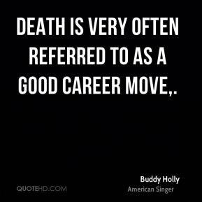 Death is very often referred to as a good career move.