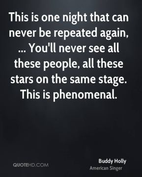 Buddy Holly - This is one night that can never be repeated again, ... You'll never see all these people, all these stars on the same stage. This is phenomenal.