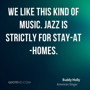 We like this kind of music. Jazz is strictly for stay-at-homes.
