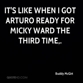 Buddy McGirt - It's like when I got Arturo ready for Micky Ward the third time.